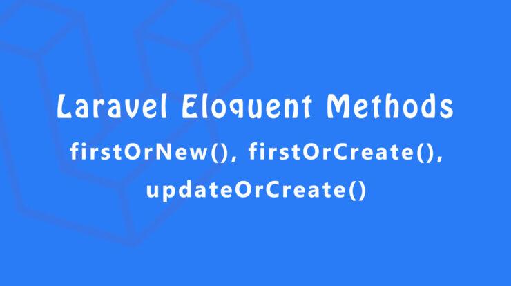 Laravel Eloquent Methods firstOrNew firstOrCreate updateOrCreate